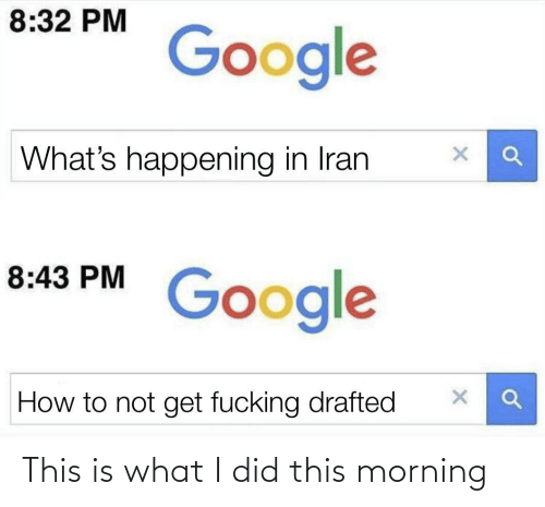 Google How To: 8:32 PM  Google  What's happening in Iran  8:43 PM  Google  How to not get fucking drafted This is what I did this morning