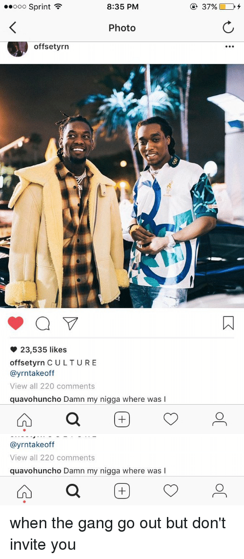 Funny and Offset-Yrn: 8:35 PM  ooooo Sprint  Photo  offset yrn  23,535 likes  offsetyrn CULTURE  ayrntakeoff  View all 220 comments  quavohuncho Damn my nigga where was l   ayrntake off  View all 220 comments  quavohuncho Damn my nigga where was l  a when the gang go out but don't invite you