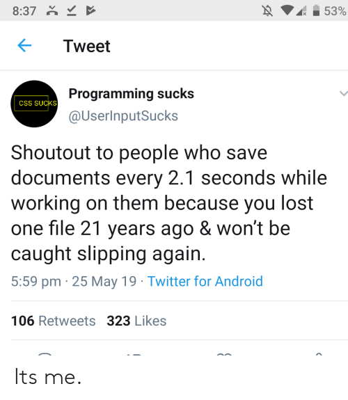 Slipping: 8:37  53%  Tweet  Programming sucks  CSS SUCKS  @UserInputSucks  Shoutout to people who save  documents every 2.1 seconds while  working on them because you lost  one file 21 years ago & won't be  caught slipping again  5:59 pm 25 May 19 Twitter for Android  106 Retweets 323 Likes Its me.