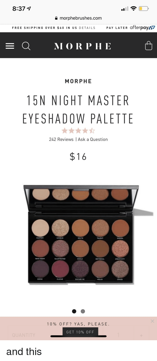 Morphe: 8:37 v  a morphebrushes.com  FREE SHIPPING OVER $60 IN US DETAILS PAY LATER afterpaya  E QMORP HE  MORPHE  15N NIGHT MASTER  EYESHADOW PALETTE  242 Reviews | Ask a Question  $16  UNIC  SELFIE  ALIN  HOOK  ASTRATCO  GOALS  DITORIAL  CREATIMTY  CENI  CLICHE  EXCUSE  HELLO  0% OFF? YAS, PLEASE  GET 10% OFF