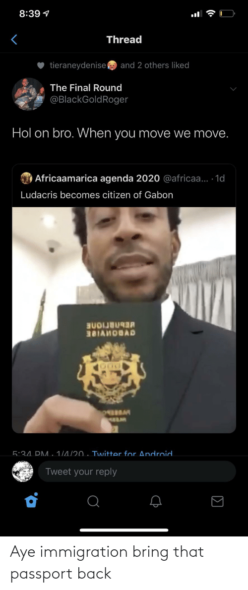citizen: 8:39 1  Thread  tieraneydenise  and 2 others liked  The Final Round  @BlackGoldRoger  Hol on bro. When you move we move.  O Africaamarica agenda 2020 @africaa... 1d  Ludacris becomes citizen of Gabon  BUDIJB  381AHOBAD  5:34. PM. 1/4/20 . Twitter for Android.  Tweet your reply  (• Aye immigration bring that passport back