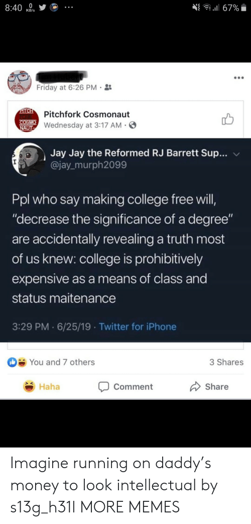 """pitch: 8:40  l67%  КB's  Friday at 6:26 PM  PITCH  FORK  COSMO  NAUT  Pitchfork Cosmonaut  Wednesday at 3:17 AM  Jay Jay the Reformed RJ Barrett Sup...  @jay murph2099  Ppl who say making college free will,  """"decrease the significance of a degree""""  are accidentally revealing a truth most  of us knew: college is prohibitively  expensive as a means of class and  status maitenance  3:29 PM 6/25/19 Twitter for iPhone  You and 7 others  3 Shares  Haha  Share  Comment Imagine running on daddy's money to look intellectual by s13g_h31l MORE MEMES"""