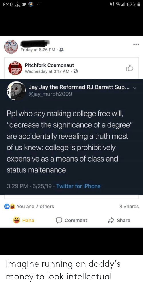 """pitch: 8:40  l67%  КB's  Friday at 6:26 PM  PITCH  FORK  COSMO  NAUT  Pitchfork Cosmonaut  Wednesday at 3:17 AM  Jay Jay the Reformed RJ Barrett Sup...  @jay murph2099  Ppl who say making college free will,  """"decrease the significance of a degree""""  are accidentally revealing a truth most  of us knew: college is prohibitively  expensive as a means of class and  status maitenance  3:29 PM 6/25/19 Twitter for iPhone  You and 7 others  3 Shares  Haha  Share  Comment Imagine running on daddy's money to look intellectual"""