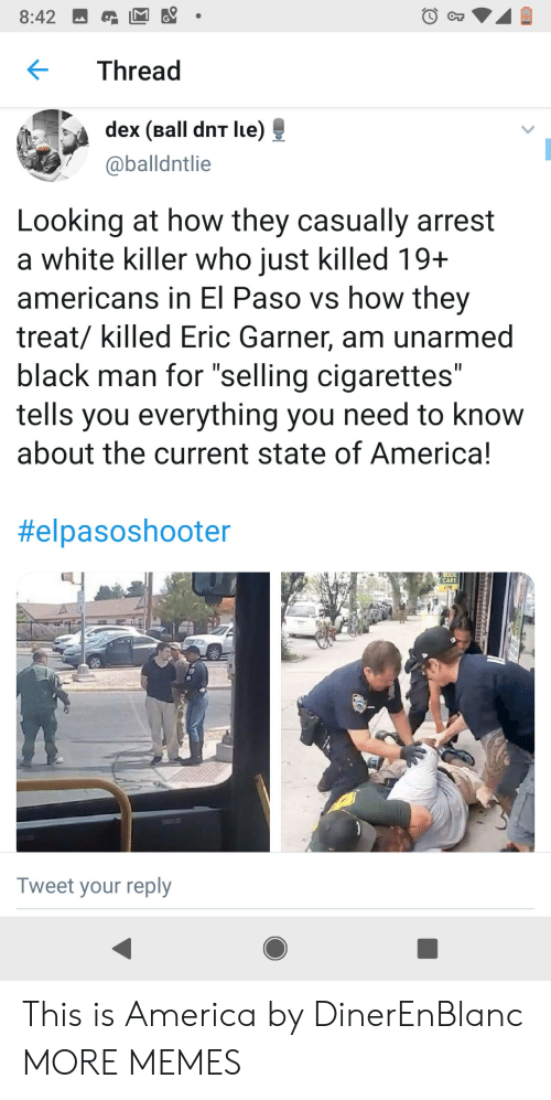"""Lue: 8:42  CT  Thread  dex (Ball dnT lue)  @balldntlie  Looking at how they casually arrest  a white killer who just killed 19+  americans in El Paso vs how they  treat/ killed Eric Garner, am unarmed  black man for """"selling cigarettes""""  tells you everything you need to know  about the current state of America!  II  II  #elpasoshooter  CAFE  208  Tweet your reply This is America by DinerEnBlanc MORE MEMES"""