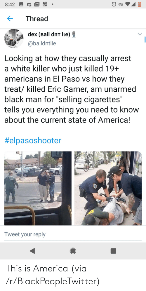"""Lue: 8:42  CT  Thread  dex (Ball dnT lue)  @balldntlie  Looking at how they casually arrest  a white killer who just killed 19+  americans in El Paso vs how they  treat/ killed Eric Garner, am unarmed  black man for """"selling cigarettes""""  tells you everything you need to know  about the current state of America!  II  II  #elpasoshooter  CAFE  208  Tweet your reply This is America (via /r/BlackPeopleTwitter)"""