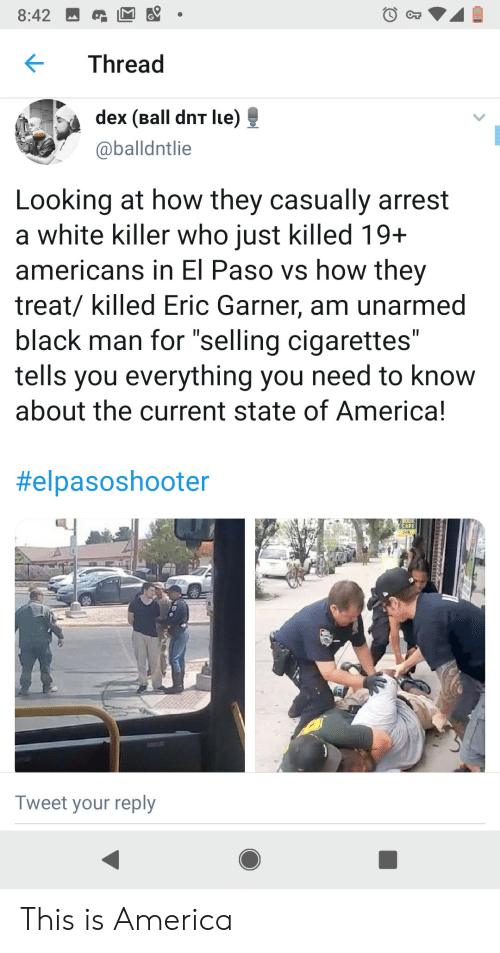 """Lue: 8:42  Thread  dex (Ball dnT lue)  @balldntlie  Looking at how they casually arrest  a white killer who just killed 19+  americans in El Paso vs how they  treat/ killed Eric Garner, am unarmed  black man for """"selling cigarettes""""  tells you everything you need to know  about the current state of America!  II  II  #elpasoshooter  OO  CAFE  Tweet your reply This is America"""