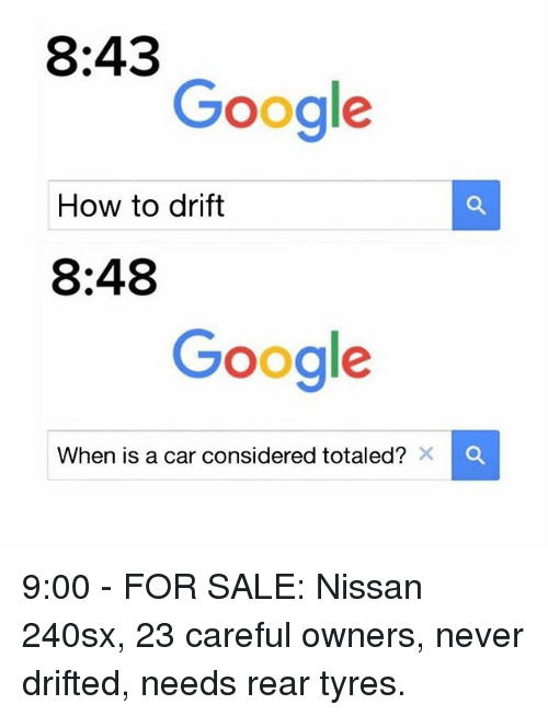 Google, Memes, and How To: 8:43  Google  How to drift  8:48  Google  When is a car considered totaled? 9:00 - FOR SALE: Nissan 240sx, 23 careful owners, never drifted, needs rear tyres.