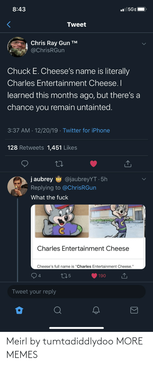 """aubrey: 8:43  l 5GE(  Tweet  Chris Ray Gun ™  @ChrisRGun  Chuck E. Cheese's name is literally  Charles Entertainment Cheese. I  learned this months ago, but there's a  chance you remain untainted.  3:37 AM · 12/20/19 · Twitter for iPhone  128 Retweets 1,451 Likes  j aubrey  @jaubreyYT · 5h  Replying to @ChrisRGun  What the fuck  Charles Entertainment Cheese  Cheese's full name is """"Charles Entertainment Cheese.""""  275  190  Tweet your reply Meirl by tumtadiddlydoo MORE MEMES"""