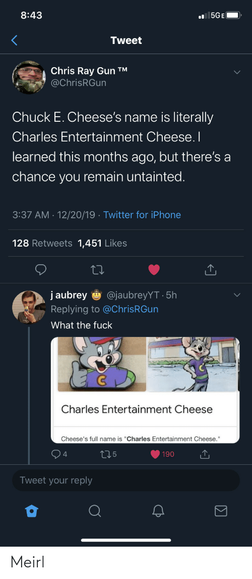 """aubrey: 8:43  l 5GE(  Tweet  Chris Ray Gun ™  @ChrisRGun  Chuck E. Cheese's name is literally  Charles Entertainment Cheese. I  learned this months ago, but there's a  chance you remain untainted.  3:37 AM · 12/20/19 · Twitter for iPhone  128 Retweets 1,451 Likes  j aubrey  @jaubreyYT · 5h  Replying to @ChrisRGun  What the fuck  Charles Entertainment Cheese  Cheese's full name is """"Charles Entertainment Cheese.""""  275  190  Tweet your reply Meirl"""