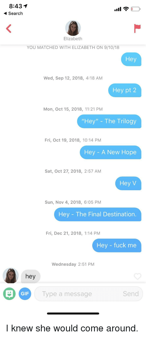 """Final Destination: 8:431  Search  Elizabeth  YOU MATCHED WITH ELIZABETH ON 9/10/18  Hey  Wed, Sep 12, 2018, 4:18 AM  Hey pt 2  Mon, Oct 15, 2018, 11:21 PM  """"Hey"""" - The Trilogy  Fri, Oct 19, 2018, 10:14 PM  Hey - A New Hope  Sat, Oct 27, 2018, 2:57 AM  Hey V  Sun, Nov 4, 2018, 6:05 PM  Hey - The Final Destination  Fri, Dec 21, 2018, 1:14 PM  Hey - fuck me  Wednesday 2:51 PM  hey  GIF  Type a message  Send I knew she would come around."""