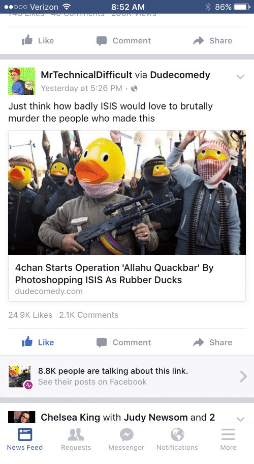 Mrtechnicaldifficult: 8:52 AM  86%  Ooo Verizon  I Like  Share  Comment  MrTechnicalDifficult via Dudecomedy  Yesterday at 5:26 PM  Just think how badly ISIS would love to brutally  murder the people who made this  4chan Starts Operation 'Allahu Quackbar' By  Photoshopping ISIS As Rubber Ducks  dudecomedy.com  24.9K Likes 2.1K Comments  Like  Share  Comment  8.8K people are talking about this link.  See their posts on Facebook  LS chelsea King with Judy Newsom and 2  News Feed  Requests  Messenger  Notifications  More