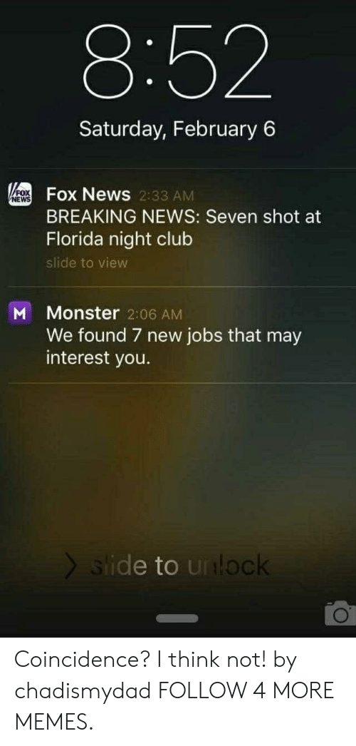 coincidence i think not: 8:52  Saturday, February 6  FOFOX News 2:33 AM  NEWS  BREAKING NEWS: Seven shot at  Florida night club  slide to view  Monster 2:06 AM  We found 7 new jobs that may  interest you.  M  slide to unlock Coincidence? I think not! by chadismydad FOLLOW 4 MORE MEMES.