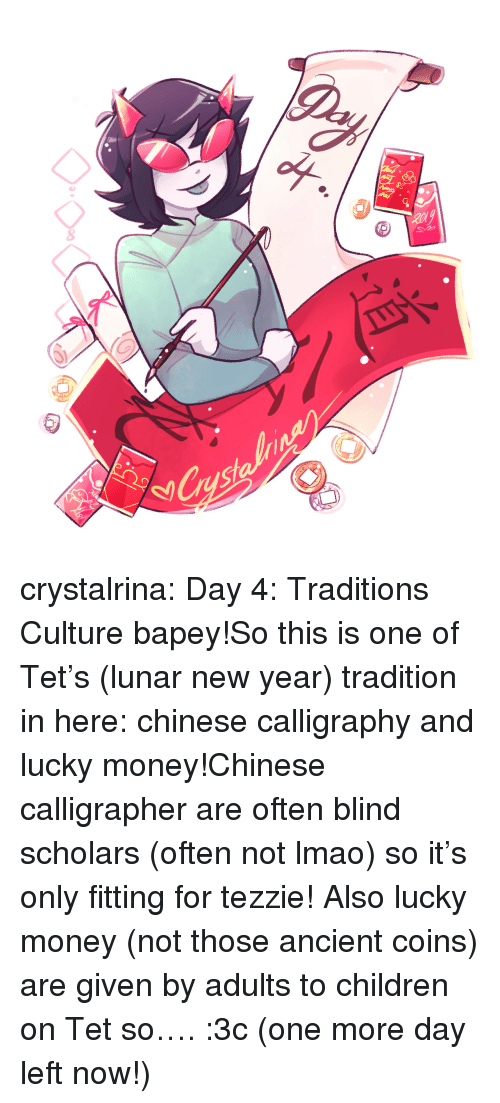 lunar new year: 8  8 crystalrina:  Day 4: Traditions  Culture bapey!So this is one of Tet's (lunar new year) tradition in here: chinese calligraphy and lucky money!Chinese calligrapher are often blind scholars (often not lmao) so it's only fitting for tezzie! Also lucky money (not those ancient coins) are given by adults to children on Tet so…. :3c (one more day left now!)