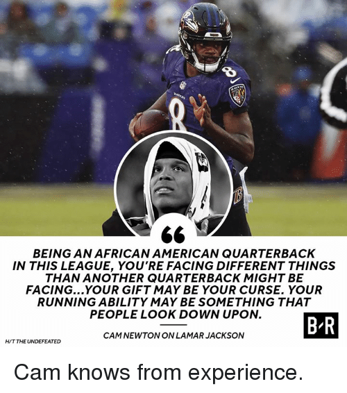 Cam Newton: 8  BEING AN AFRICAN AMERICAN QUARTERBACK  IN THIS LEAGUE, YOU'RE FACING DIFFERENT THINGS  THAN ANOTHER QUARTERBACK MIGHT BE  FACING...YOUR GIFT MAY BE YOUR CURSE. YOUR  RUNNING ABILITY MAY BE SOMETHING THAT  PEOPLE LOOK DOWN UPON.  BR  CAM NEWTON ON LAMARJACKSON  H/T THE UNDEFEATED Cam knows from experience.