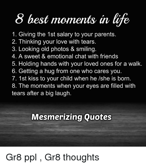 Memes, 🤖, and Ppl: 8 best moments in life  1. Giving the 1st salary to your parents  2. Thinking your love with tears  3. Looking old photos & smiling.  4. A sweet & emotional chat with friends  5. Holding hands with your loved ones for a walk  6. Getting a hug from one who cares you  7. 1st kiss to your child when he /she is born  8. The moments when your eyes are filled with  tears after a big laugh.  Mesmerizing Quotes Gr8 ppl , Gr8 thoughts