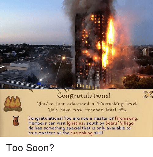 Reddit, Soon..., and True: 8:  Congratulations!  you've just advaneed a Eirenaking level!  you have now teached level 99.  Congratulations! You are now a master of Firemaking  Members can visit Ignatius, south of eers Village.  He has something special that is only available to  true masters of the Firemaking skill!