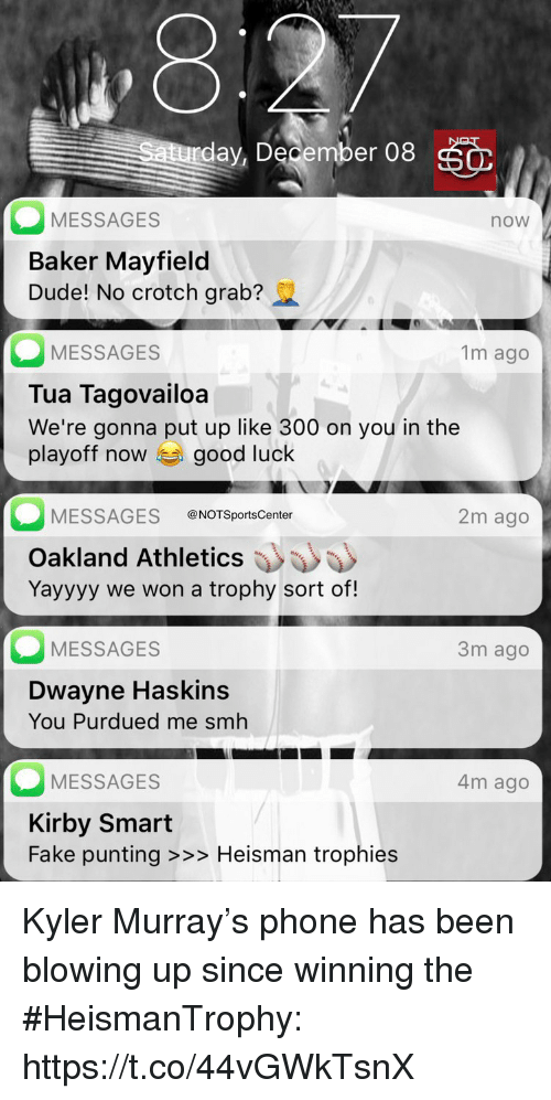 Athletics: ,8  day, December 08  MESSAGES  Baker Mayfield  Dude! No crotch grab?  now  MESSAGES  Tua Tagovailoa  We're gonna put up like 300 on you in the  playoff now good luck  1m ago  MESSAGES @NOTSportsCenter  2m ago  Oakland Athletics  Yayyyy we won a trophy sort of!  MESSAGES  3m ago  Dwayne Haskins  You Purdued me smh  MESSAGES  Kirby Smart  Fake punting >>> Heisman trophies  4m ago Kyler Murray's phone has been blowing up since winning the #HeismanTrophy: https://t.co/44vGWkTsnX
