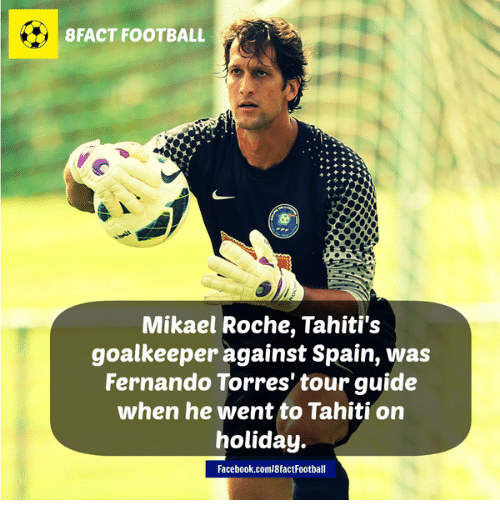 Fernando Torres: 8 FACT FOOTBALL  Mikael Roche, Tahiti's  goalkeeper against Spain, was  Fernando Torres' tour guide  when he went to Tahiti on  holiday.  Facebook.coml8factFootball