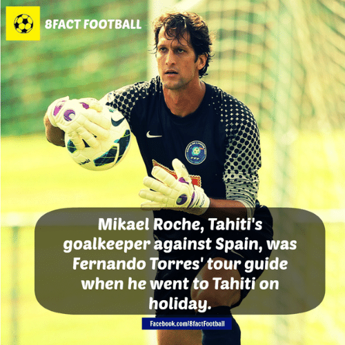 Fernando Torres: 8 FACT FOOTBALL  Mikael Roche, Tahiti's  goalkeeper against Spain, was  Fernando Torres' tour guide  when he went to Tahiti on  holiday.  Facebook.com/8factFootball