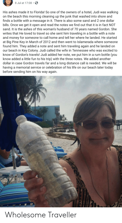 Colony: 8 Jul at 17:08  His ashes made it to Florida! So one of the owners of a hotel, Judi was  walking  on the beach this morning cleaning up the junk that washed into shore and  finds a bottle with a message in it. There is also some sand and 2 one dollar  bills. Once we get it open and read the notes we find out that it is in fact NOT  sand. It is the ashes of this woman's husband of 70 years named Gordon. She  writes that He loved to travel so she sent him traveling in a bottle with a note  and money for someone to call home and tell her where he landed. He started  at Big Pine Key in March of 2012 and then went to Islamerada where someone  found him. They added a note and sent him traveling again and he landed on  our beach in Key Colony. Judi called the wife in Tennessee who was excited to  know of Gordon's travels! Judi added her note, we put him in a rum bottle (you  know added a little fun to his trip) with the three notes. We added another  dollar in case Gordon travels far and a long distance call is needed. We willl be  having a memorial service or celebration of his life on our beach later today  before sending him on his way again Wholesome Traveller
