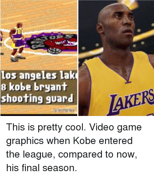 Kobe: 8 Los angeles lako  kobe bryant  AKERS  shooting guard This is pretty cool. Video game graphics when Kobe entered the league, compared to now, his final season.