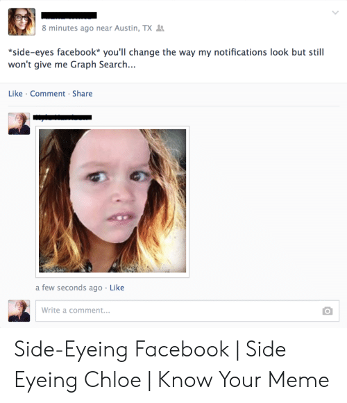 Side Eying Chloe: 8 minutes ago near Austin, TX  *side-eyes facebook* you'll change the way my notifications look but still  won't give me Graph Search...  Like Comment Share  a few seconds ago Like  Write a comment... Side-Eyeing Facebook | Side Eyeing Chloe | Know Your Meme