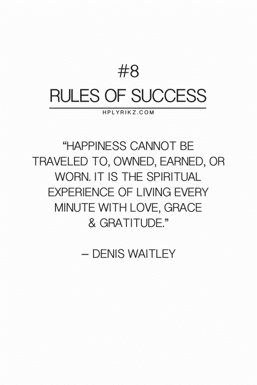 "gratitude:  #8  RULES OF SUCCESS  HPLYRIKZ.COM  ""HAPPINESS CANNOT BE  TRAVELED TO, OWNED, EARNED, OR  WORN. IT IS THE SPIRITUAL  EXPERIENCE OF LIVING EVERY  MINUTE WITH LOVE, GRACE  & GRATITUDE""  - DENIS WAITLEY"