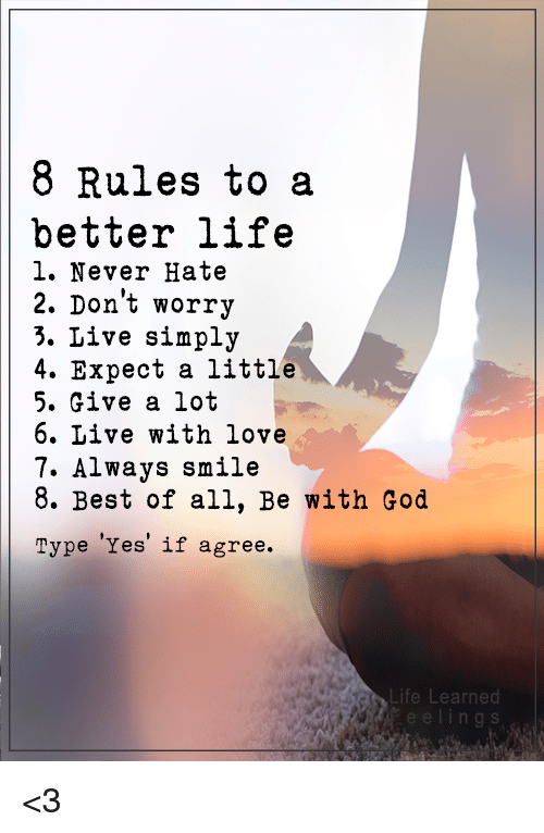 memes: 8 Rules to a  better life  l. Never Hate  2. Don't worry  3. Live simply  4. Expect a little  5. Give a lot  6. Live with love  7. Always smile  8. Best of all, Be with God  Type Yes if agree.  Life Learned <3