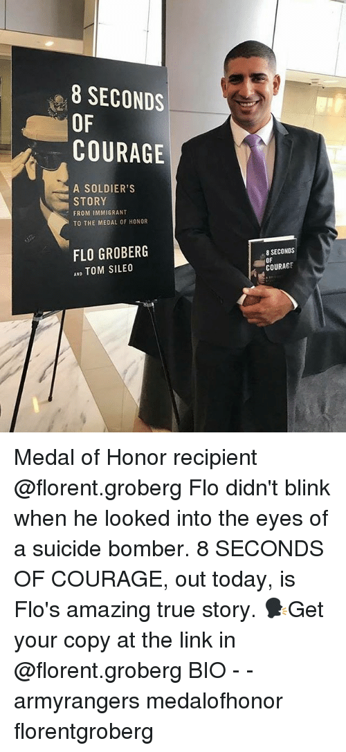 Memes, Soldiers, and True: 8 SECONDS  OF  COURAGE  A SOLDIER'S  STORY  FROM IMMIGRANT  TO THE MEDAL OF HONOR  FLO GROBERG  AND TOM SILEO  8 SECONDS  OF  COURAGE Medal of Honor recipient @florent.groberg Flo didn't blink when he looked into the eyes of a suicide bomber. 8 SECONDS OF COURAGE, out today, is Flo's amazing true story. 🗣Get your copy at the link in @florent.groberg BIO - - armyrangers medalofhonor florentgroberg