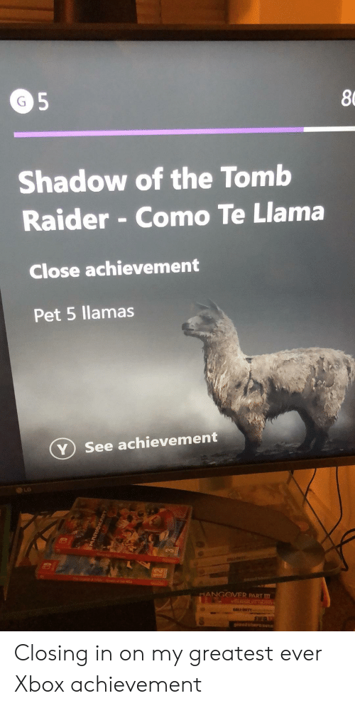 llamas: 8  Shadow of the Tomb  Raider - Como Te Llama  Close achievement  Pet 5 llamas  ⓥ see achievement  LG  NGOVER PART m Closing in on my greatest ever Xbox achievement