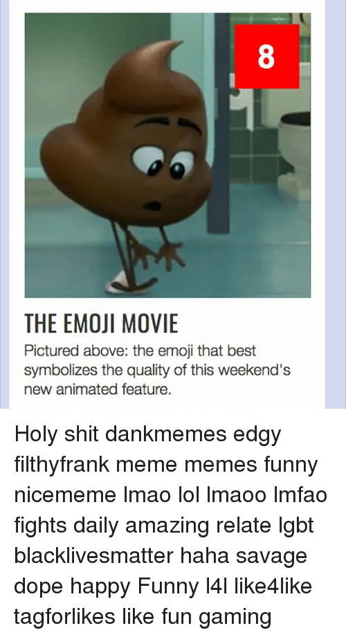 Black Lives Matter, Dope, and Emoji: 8  THE EMOJI MOVIE  Pictured above: the emoji that best  symbolizes the quality of this weekend's  new animated feature. Holy shit dankmemes edgy filthyfrank meme memes funny nicememe lmao lol lmaoo lmfao fights daily amazing relate lgbt blacklivesmatter haha savage dope happy Funny l4l like4like tagforlikes like fun gaming