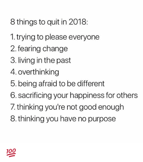 Memes, Good, and Change: 8 things to quit in 2018:  1.trying to please everyone  2. fearing change  3. living in the past  4. overthinking  5. being afraid to be different  6. sacrificing your happiness for others  7. thinking you're not good enough  8.thinking you have no purpose 💯