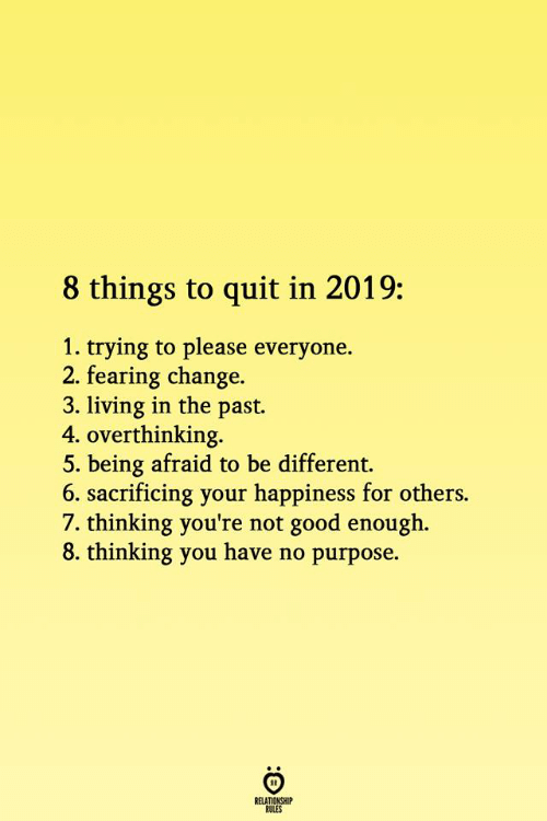 Fearing: 8 things to quit in 2019:  1. trying to please everyone.  2. fearing change.  3. living in the past.  4. overthinking.  5. being afraid to be different.  6. sacrificing your happiness for others.  7. thinking you're not good enough.  8. thinking you have no purpose.  RELATIONSHIP  ROLES
