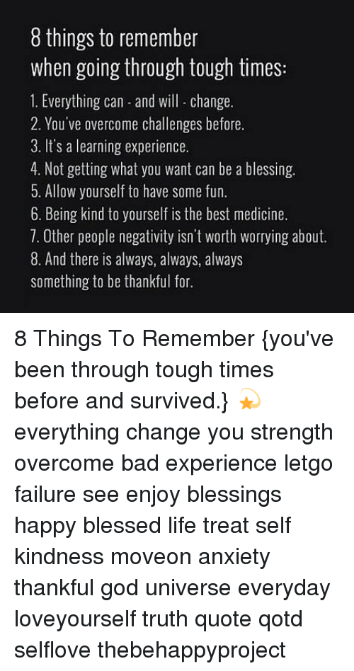 letgo: 8 things to remember  when going through tough times:  1. Everything can-and will change  2. You've overcome challenges before.  3. It's a learning experience.  4. Not getting what you want can be a blessing.  5. Allow yourself to have some fun.  6. Being kind to yourself is the best medicine.  7. Other people negativity isn't Worth worrying about.  8. And there is always, always, always  something to be thankful for. 8 Things To Remember {you've been through tough times before and survived.} 💫 everything change you strength overcome bad experience letgo failure see enjoy blessings happy blessed life treat self kindness moveon anxiety thankful god universe everyday loveyourself truth quote qotd selflove thebehappyproject