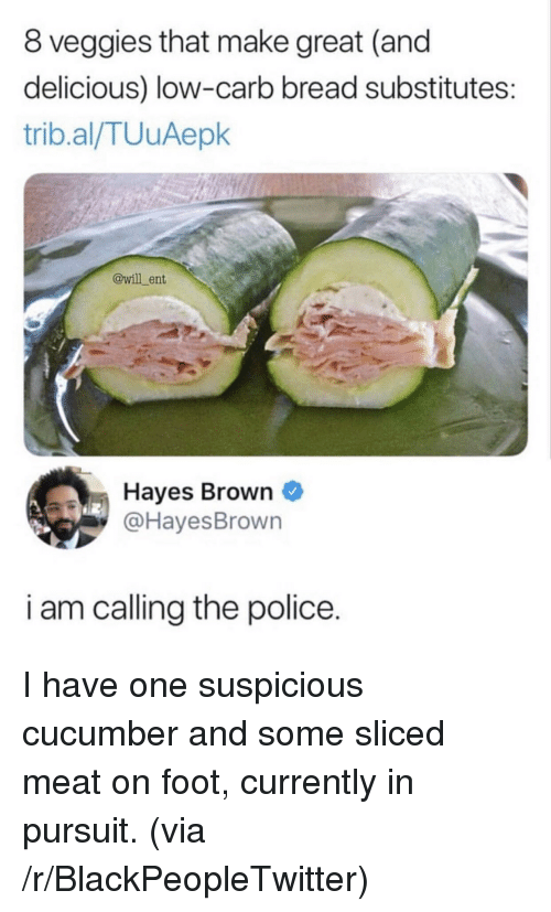 Blackpeopletwitter, Police, and Foot: 8 veggies that make great (and  delicious) low-carb bread substitutes:  trib.al/TUuAepk  @will ent  Hayes Brown  @HayesBrown  i am calling the police. I have one suspicious cucumber and some sliced meat on foot, currently in pursuit. (via /r/BlackPeopleTwitter)