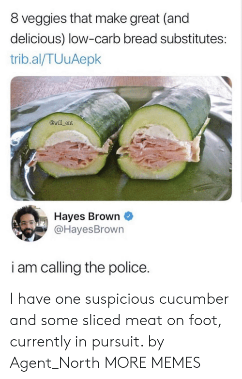 hayes: 8 veggies that make great (and  delicious) low-carb bread substitutes:  trib.al/TUuAepk  @will ent  Hayes Brown  @HayesBrown  i am calling the police. I have one suspicious cucumber and some sliced meat on foot, currently in pursuit. by Agent_North MORE MEMES