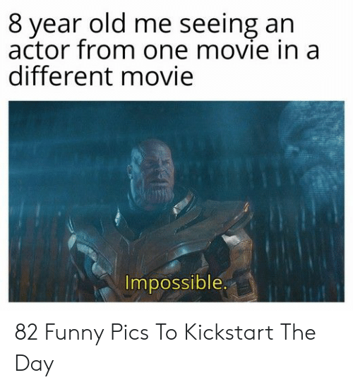 funny pics: 8 year old me seeing an  actor from one movie in a  different movie  Impossible. 82 Funny Pics To Kickstart The Day
