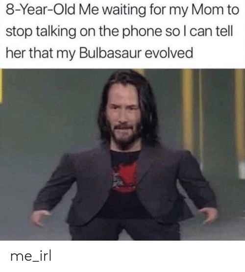 On The Phone: 8-Year-Old Me waiting for my Mom to  stop talking on the phone so I can tell  her that my Bulbasaur evolved me_irl