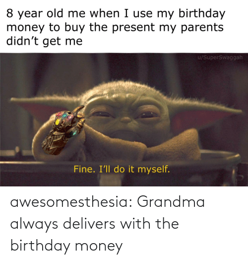 my birthday: 8 year old me when I use my birthday  money to buy the present my parents  didn't get me  u/SuperSwaggah  Fine. I'll do it myself. awesomesthesia:  Grandma always delivers with the birthday money