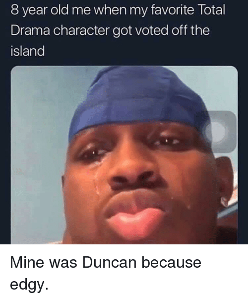 the island: 8 year old me when my favorite Total  Drama character got voted off the  island Mine was Duncan because edgy.