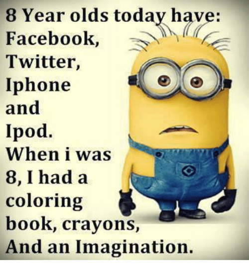memes: 8 Year olds today have:  Facebook  Twitter,  Iphone  and  Ipod.  When i was  8, I had a  coloring  book, crayons  And an Imagination.