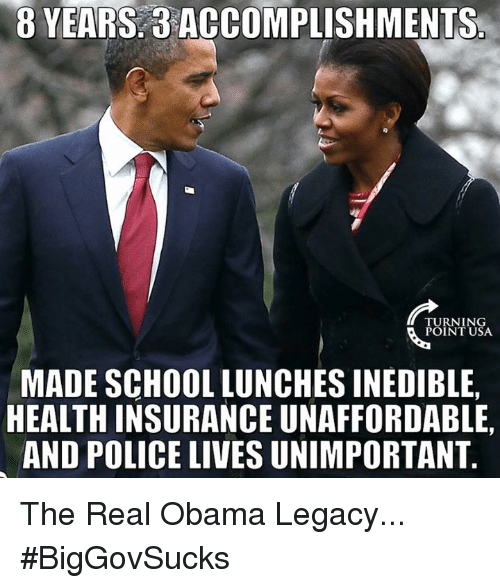Memes, Health Insurance, and Legacy: 8 YEARS 3  ACCOMPLISHMENTS  TURNING  POINT USA.  MADE SCHOOL LUNCHES INEDIBLE,  HEALTH INSURANCE UNAFFORDABLE,  AND POLICE LIVESUNIMPORTANT The Real Obama Legacy... #BigGovSucks