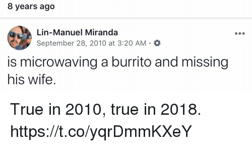 lin-manuel miranda: 8 years ago  Lin-Manuel Miranda  September 28, 2010 at 3:20 AM  is microwaving a burrito and missing  his wife. True in 2010, true in 2018. https://t.co/yqrDmmKXeY