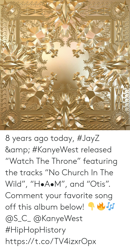 "favorite song: 8 years ago today, #JayZ & #KanyeWest released ""Watch The Throne"" featuring the tracks ""No Church In The Wild"", ""H•A•M"", and ""Otis"". Comment your favorite song off this album below! 👇🔥🎶 @S_C_ @KanyeWest #HipHopHistory https://t.co/TV4izxrOpx"