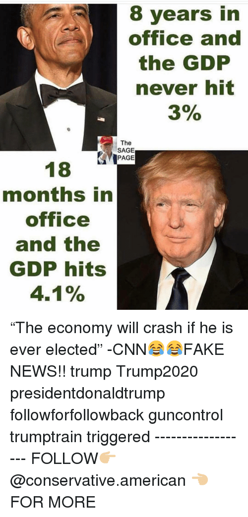 """gdp: 8 years in  office and  the GDP  never hit  3%  The  SAGE  PAGE  months in  office  and the  GDP hits  4.1% """"The economy will crash if he is ever elected"""" -CNN😂😂FAKE NEWS!! trump Trump2020 presidentdonaldtrump followforfollowback guncontrol trumptrain triggered ------------------ FOLLOW👉🏼 @conservative.american 👈🏼 FOR MORE"""