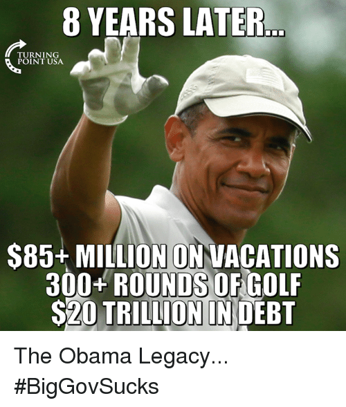 Memes, 300, and Golf: 8 YEARS LATER.  TURNING  POINT USA  $85+ MILLION ONNACATIONS  300 ROUNDS OF GOLF  S20 TRILLION IN DEBT The Obama Legacy... #BigGovSucks