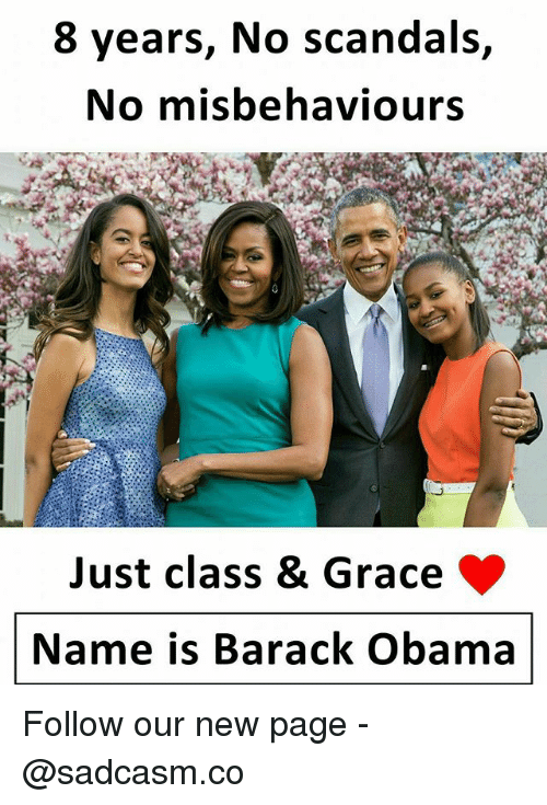 Memes, Obama, and Barack Obama: 8 years, No scandals,  No misbehaviours  Just class & Grace  Name is Barack Obama Follow our new page - @sadcasm.co