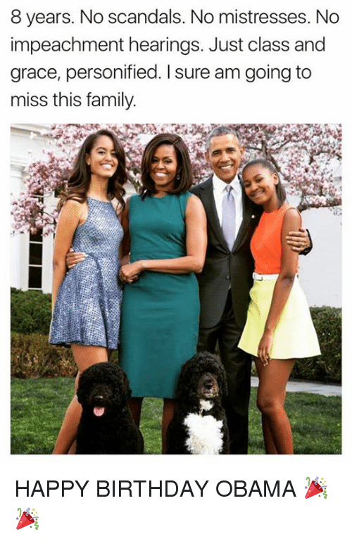 I Sure Am: 8 years. No scandals. No mistresses. No  impeachment hearings. Just class and  grace, personified. I sure am going to  miss this family HAPPY BIRTHDAY OBAMA 🎉🎉