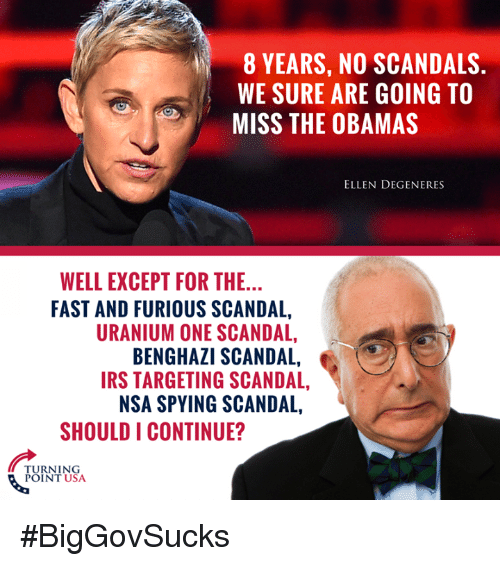 The Obamas: 8 YEARS, NO SCANDALS.  WE SURE ARE GOING TO  MISS THE OBAMAS  ELLEN DEGENERES  WELL EXCEPT FOR THE...  FAST AND FURIOUS SCANDAL,  URANIUM ONE SCANDAL,  BENGHAZI SCANDAL,  IRS TARGETING SCANDAL,  NSA SPYING SCANDAL,  SHOULD I CONTINUE?  TURNING  POINT USA #BigGovSucks