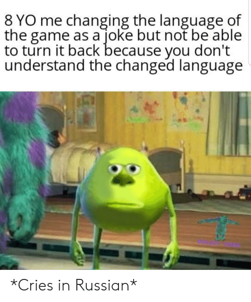 Cries In: 8 YO me changing the language of  the game as a joke but not be able  to turn it back because you don't  understand the changed language *Cries in Russian*